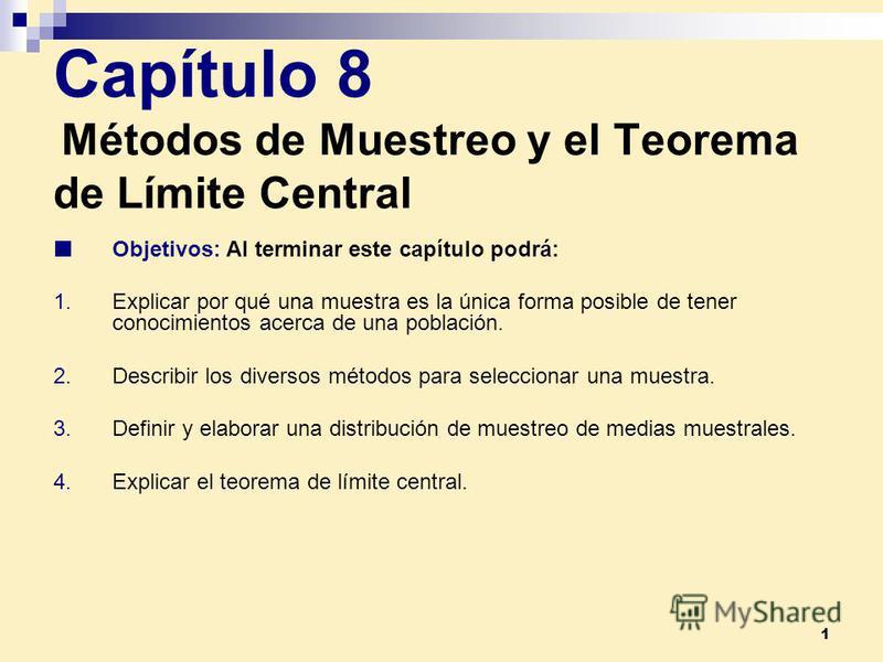 1 Capítulo 8 Métodos de Muestreo y el Teorema de Límite Central Objetivos: Al terminar este capítulo podrá: 1.Explicar por qué una muestra es la única forma posible de tener conocimientos acerca de una población. 2.Describir los diversos métodos para