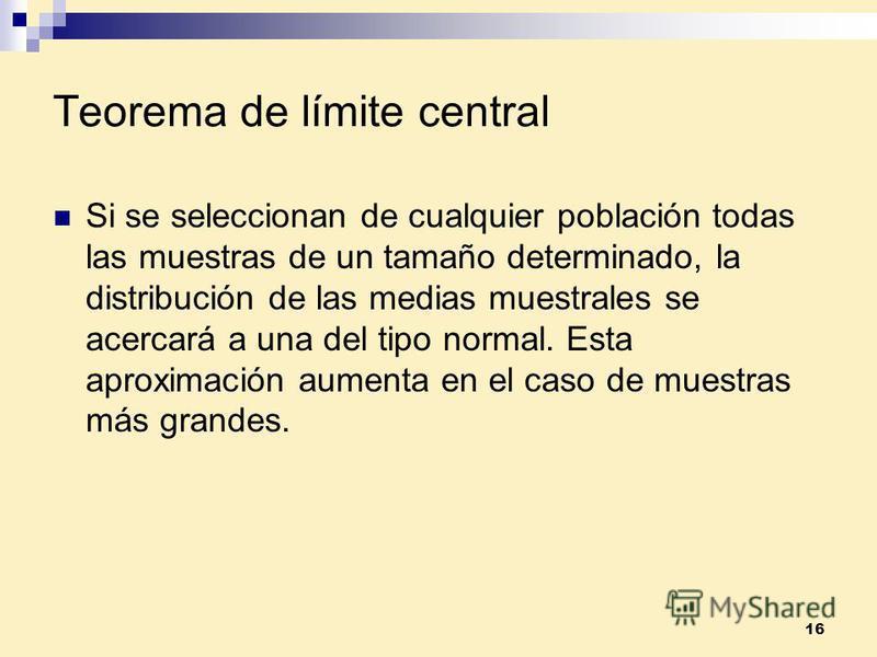 16 Teorema de límite central Si se seleccionan de cualquier población todas las muestras de un tamaño determinado, la distribución de las medias muestrales se acercará a una del tipo normal. Esta aproximación aumenta en el caso de muestras más grande