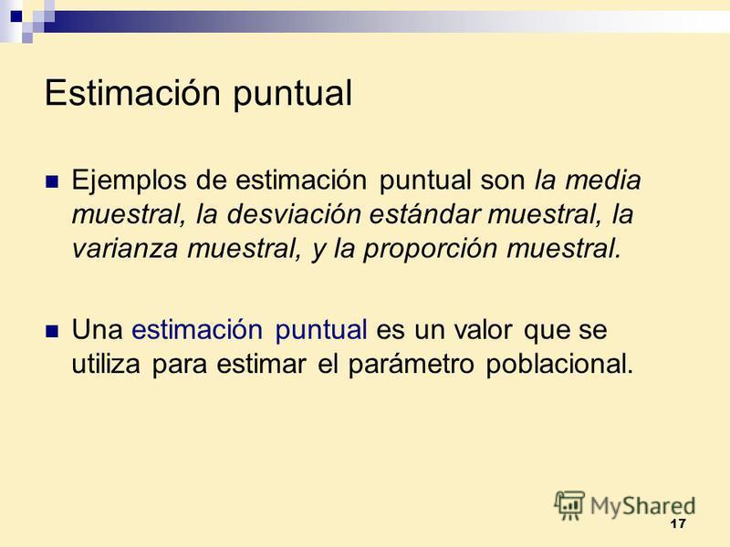 17 Estimación puntual Ejemplos de estimación puntual son la media muestral, la desviación estándar muestral, la varianza muestral, y la proporción muestral. Una estimación puntual es un valor que se utiliza para estimar el parámetro poblacional.
