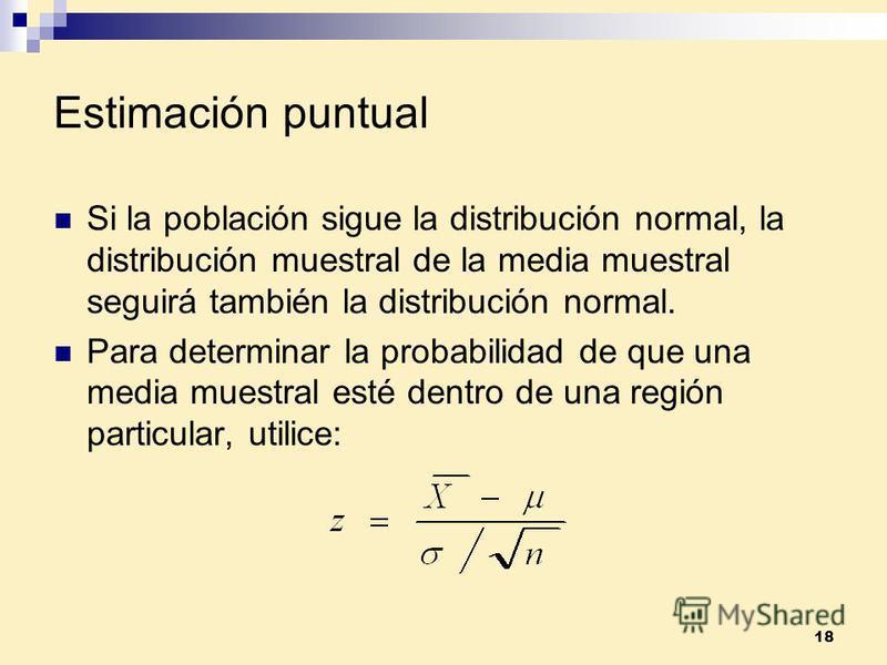 18 Estimación puntual Si la población sigue la distribución normal, la distribución muestral de la media muestral seguirá también la distribución normal. Para determinar la probabilidad de que una media muestral esté dentro de una región particular,