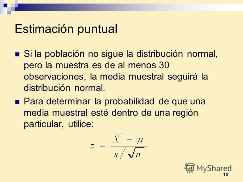 19 Estimación puntual Si la población no sigue la distribución normal, pero la muestra es de al menos 30 observaciones, la media muestral seguirá la distribución normal. Para determinar la probabilidad de que una media muestral esté dentro de una reg