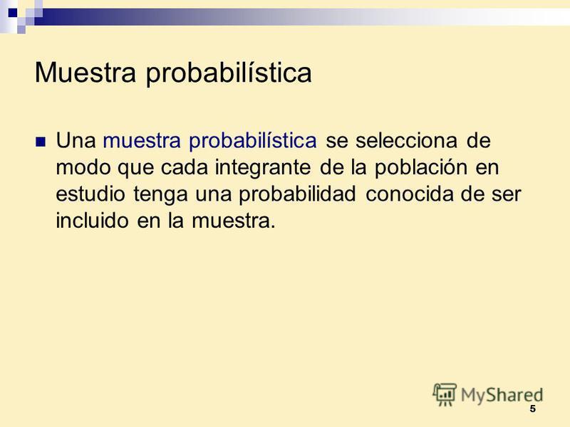 5 Muestra probabilística Una muestra probabilística se selecciona de modo que cada integrante de la población en estudio tenga una probabilidad conocida de ser incluido en la muestra.