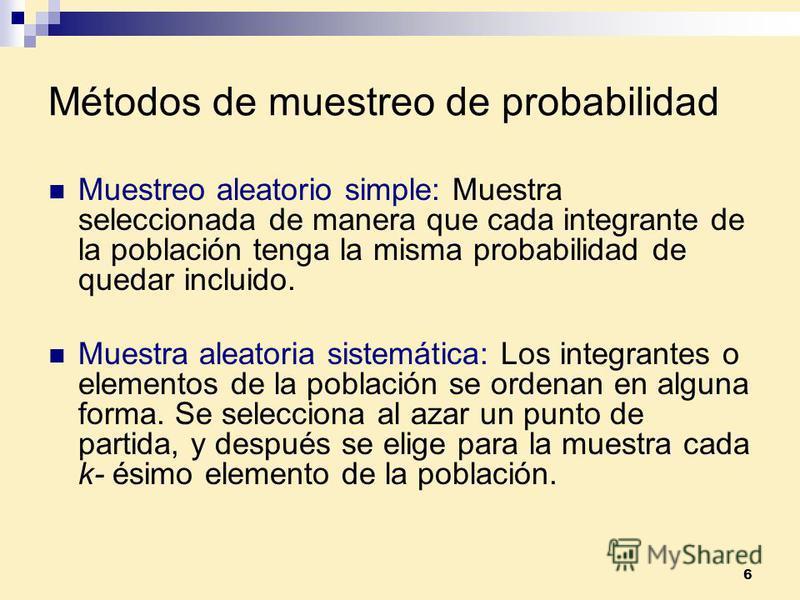 6 Métodos de muestreo de probabilidad Muestreo aleatorio simple: Muestra seleccionada de manera que cada integrante de la población tenga la misma probabilidad de quedar incluido. Muestra aleatoria sistemática: Los integrantes o elementos de la pobla
