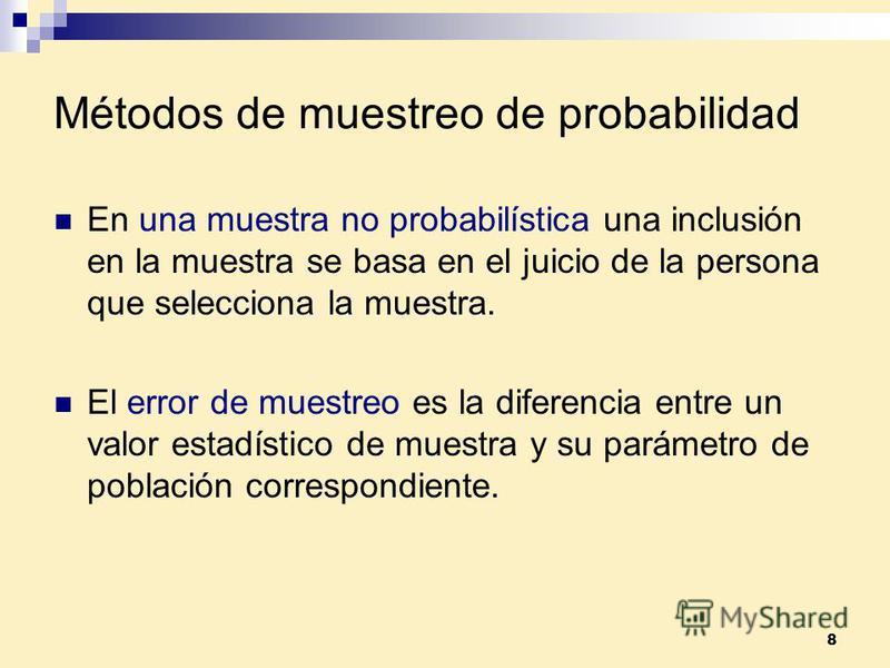 8 Métodos de muestreo de probabilidad En una muestra no probabilística una inclusión en la muestra se basa en el juicio de la persona que selecciona la muestra. El error de muestreo es la diferencia entre un valor estadístico de muestra y su parámetr