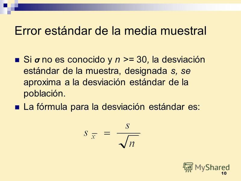 10 Error estándar de la media muestral Si σ no es conocido y n >= 30, la desviación estándar de la muestra, designada s, se aproxima a la desviación estándar de la población. La fórmula para la desviación estándar es: