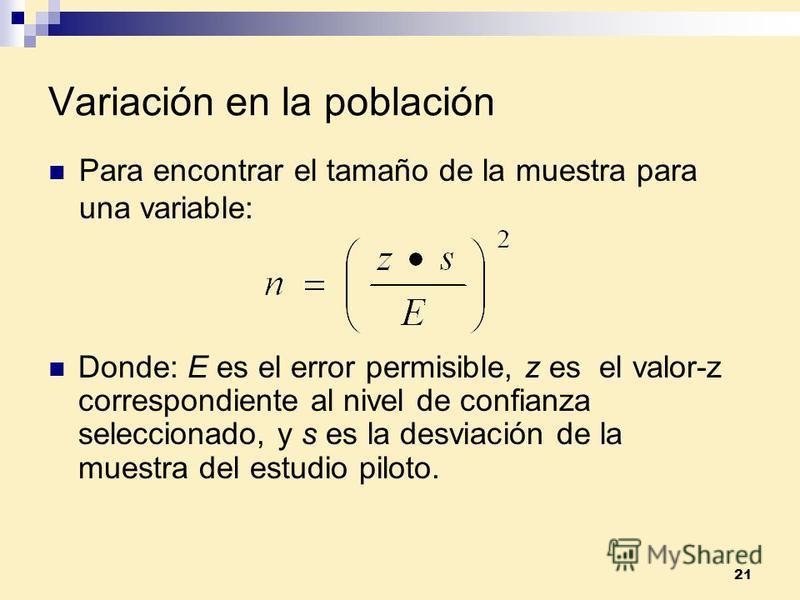 21 Variación en la población Donde: E es el error permisible, z es el valor-z correspondiente al nivel de confianza seleccionado, y s es la desviación de la muestra del estudio piloto. Para encontrar el tamaño de la muestra para una variable: