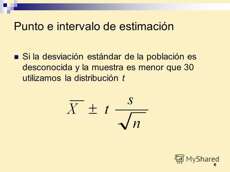 6 Punto e intervalo de estimación Si la desviación estándar de la población es desconocida y la muestra es menor que 30 utilizamos la distribución t