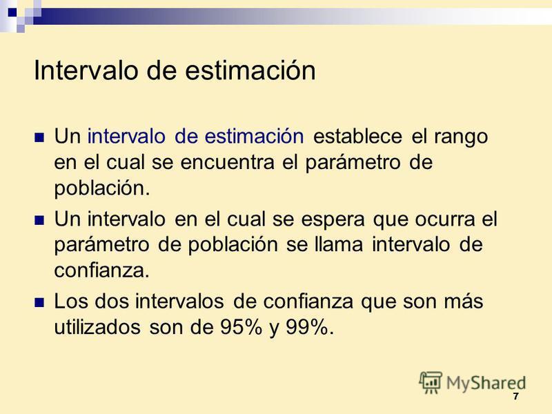 7 Intervalo de estimación Un intervalo de estimación establece el rango en el cual se encuentra el parámetro de población. Un intervalo en el cual se espera que ocurra el parámetro de población se llama intervalo de confianza. Los dos intervalos de c