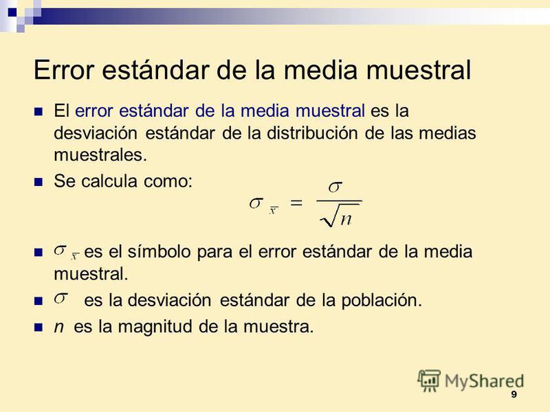 9 Error estándar de la media muestral es el símbolo para el error estándar de la media muestral. es la desviación estándar de la población. n es la magnitud de la muestra. El error estándar de la media muestral es la desviación estándar de la distrib