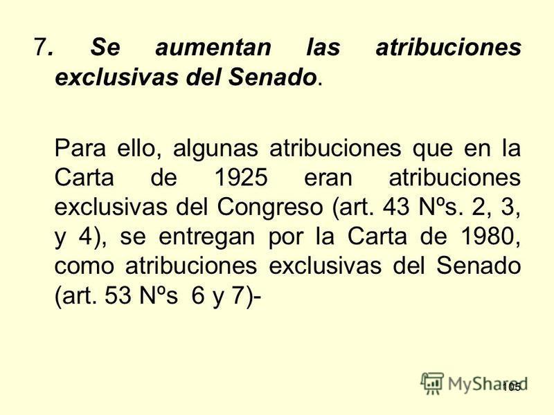 105 7. Se aumentan las atribuciones exclusivas del Senado. Para ello, algunas atribuciones que en la Carta de 1925 eran atribuciones exclusivas del Congreso (art. 43 Nºs. 2, 3, y 4), se entregan por la Carta de 1980, como atribuciones exclusivas del