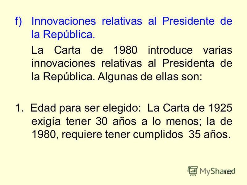 107 f)Innovaciones relativas al Presidente de la República. La Carta de 1980 introduce varias innovaciones relativas al Presidenta de la República. Algunas de ellas son: 1. Edad para ser elegido: La Carta de 1925 exigía tener 30 años a lo menos; la d