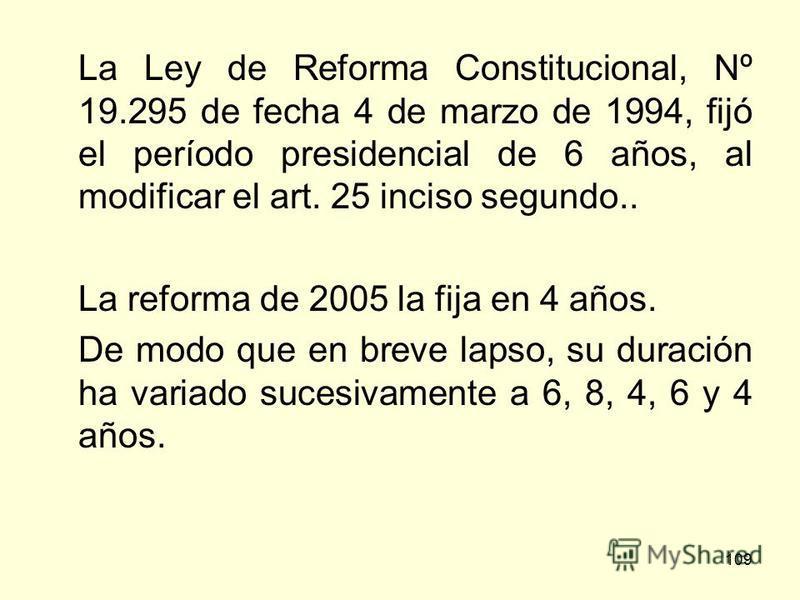109 La Ley de Reforma Constitucional, Nº 19.295 de fecha 4 de marzo de 1994, fijó el período presidencial de 6 años, al modificar el art. 25 inciso segundo.. La reforma de 2005 la fija en 4 años. De modo que en breve lapso, su duración ha variado suc
