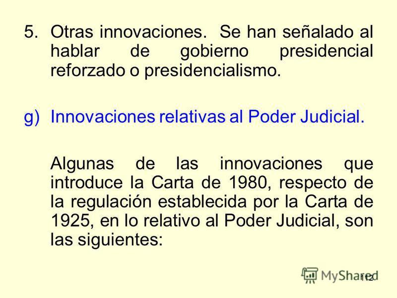 112 5.Otras innovaciones. Se han señalado al hablar de gobierno presidencial reforzado o presidencialismo. g)Innovaciones relativas al Poder Judicial. Algunas de las innovaciones que introduce la Carta de 1980, respecto de la regulación establecida p