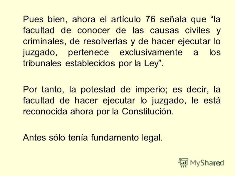 117 Pues bien, ahora el artículo 76 señala que la facultad de conocer de las causas civiles y criminales, de resolverlas y de hacer ejecutar lo juzgado, pertenece exclusivamente a los tribunales establecidos por la Ley. Por tanto, la potestad de impe