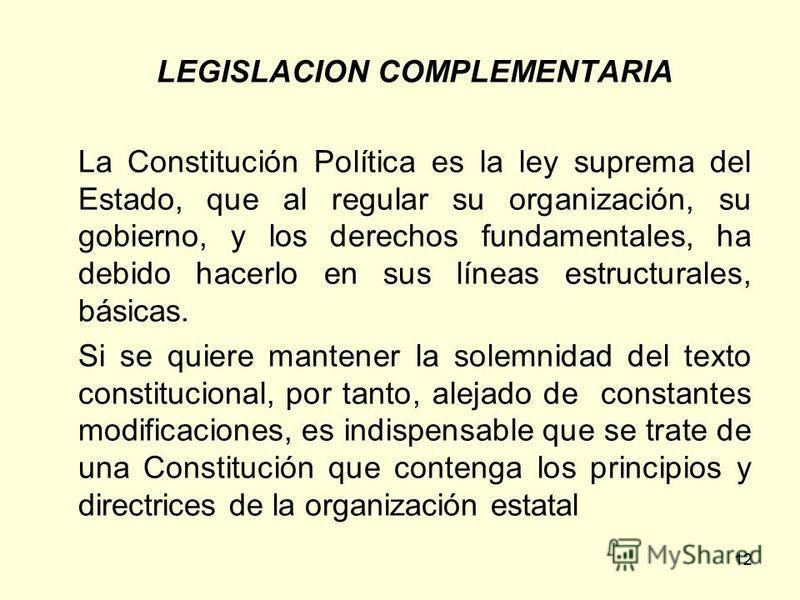 12 LEGISLACION COMPLEMENTARIA La Constitución Política es la ley suprema del Estado, que al regular su organización, su gobierno, y los derechos fundamentales, ha debido hacerlo en sus líneas estructurales, básicas. Si se quiere mantener la solemnida
