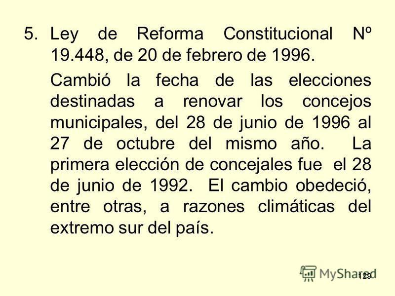 129 5.Ley de Reforma Constitucional Nº 19.448, de 20 de febrero de 1996. Cambió la fecha de las elecciones destinadas a renovar los concejos municipales, del 28 de junio de 1996 al 27 de octubre del mismo año. La primera elección de concejales fue el