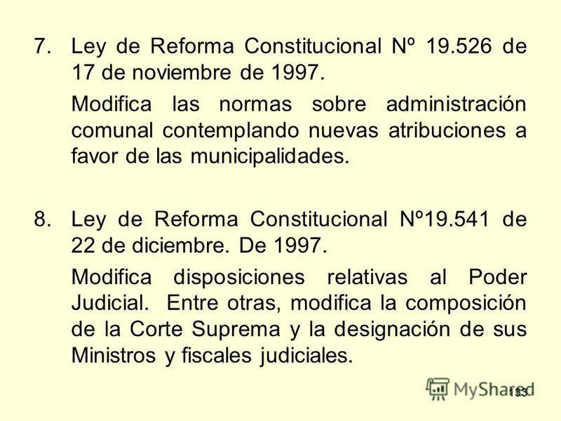 133 7.Ley de Reforma Constitucional Nº 19.526 de 17 de noviembre de 1997. Modifica las normas sobre administración comunal contemplando nuevas atribuciones a favor de las municipalidades. 8.Ley de Reforma Constitucional Nº19.541 de 22 de diciembre. D