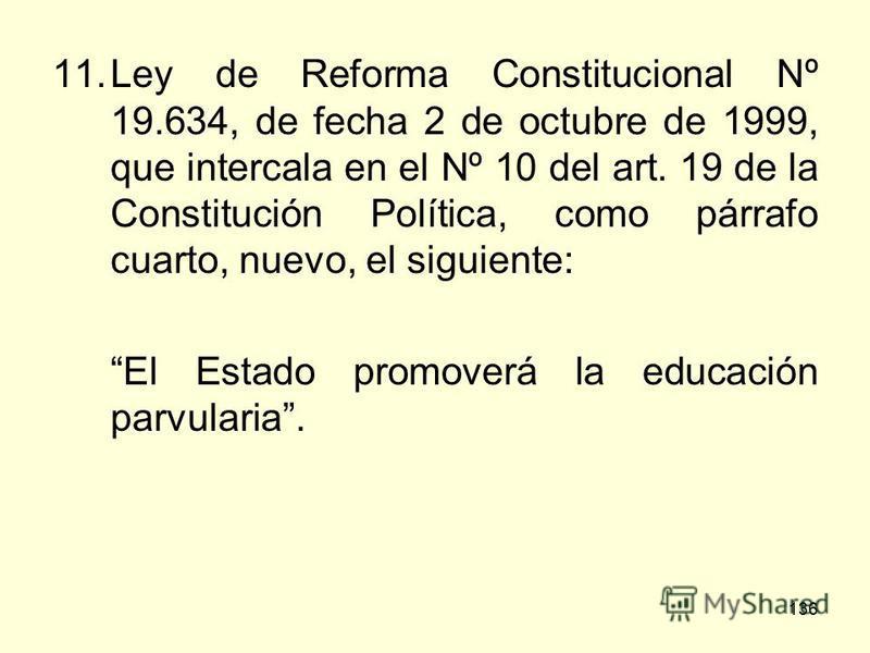 136 11.Ley de Reforma Constitucional Nº 19.634, de fecha 2 de octubre de 1999, que intercala en el Nº 10 del art. 19 de la Constitución Política, como párrafo cuarto, nuevo, el siguiente: El Estado promoverá la educación parvularia.