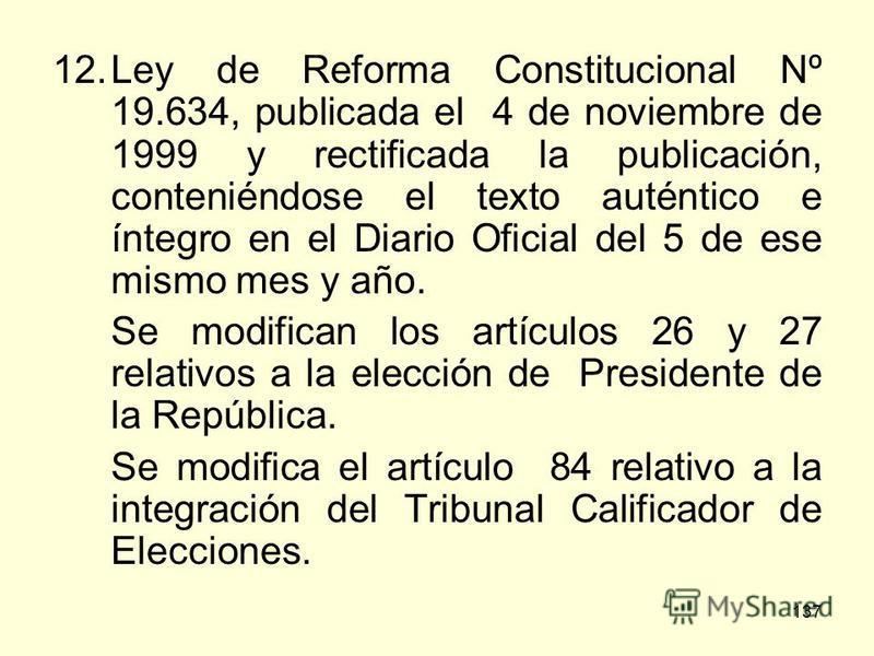 137 12.Ley de Reforma Constitucional Nº 19.634, publicada el 4 de noviembre de 1999 y rectificada la publicación, conteniéndose el texto auténtico e íntegro en el Diario Oficial del 5 de ese mismo mes y año. Se modifican los artículos 26 y 27 relativ