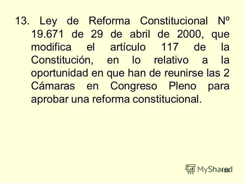 138 13. Ley de Reforma Constitucional Nº 19.671 de 29 de abril de 2000, que modifica el artículo 117 de la Constitución, en lo relativo a la oportunidad en que han de reunirse las 2 Cámaras en Congreso Pleno para aprobar una reforma constitucional.