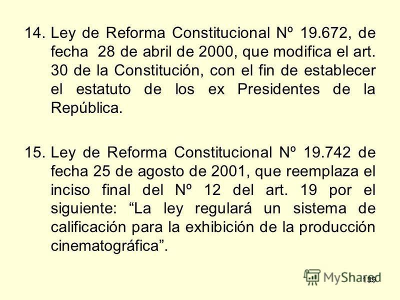 139 14.Ley de Reforma Constitucional Nº 19.672, de fecha 28 de abril de 2000, que modifica el art. 30 de la Constitución, con el fin de establecer el estatuto de los ex Presidentes de la República. 15.Ley de Reforma Constitucional Nº 19.742 de fecha