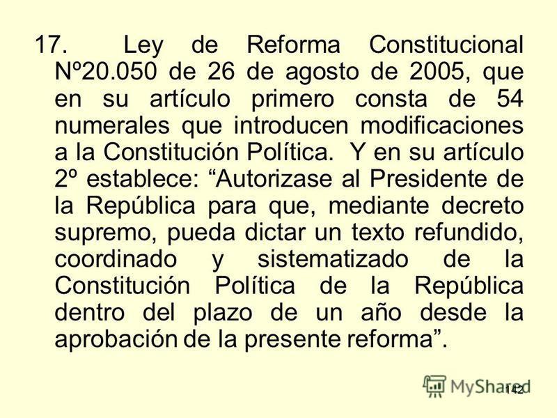142 17. Ley de Reforma Constitucional Nº20.050 de 26 de agosto de 2005, que en su artículo primero consta de 54 numerales que introducen modificaciones a la Constitución Política. Y en su artículo 2º establece: Autorizase al Presidente de la Repúblic