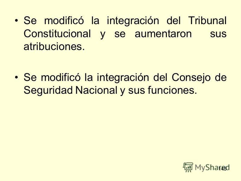145 Se modificó la integración del Tribunal Constitucional y se aumentaron sus atribuciones. Se modificó la integración del Consejo de Seguridad Nacional y sus funciones.
