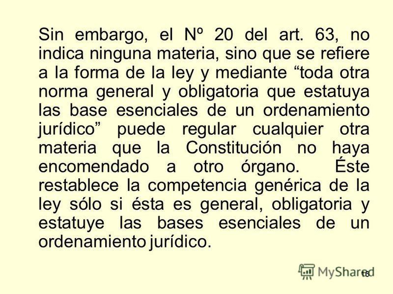 16 Sin embargo, el Nº 20 del art. 63, no indica ninguna materia, sino que se refiere a la forma de la ley y mediante toda otra norma general y obligatoria que estatuya las base esenciales de un ordenamiento jurídico puede regular cualquier otra mater
