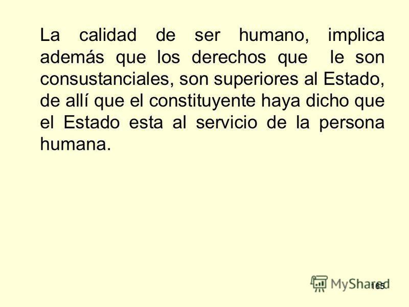 165 La calidad de ser humano, implica además que los derechos que le son consustanciales, son superiores al Estado, de allí que el constituyente haya dicho que el Estado esta al servicio de la persona humana.