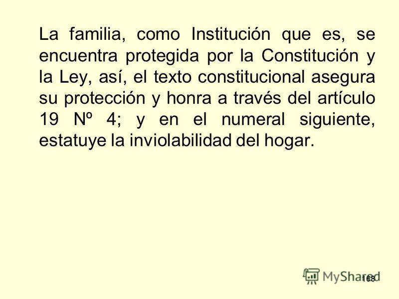 168 La familia, como Institución que es, se encuentra protegida por la Constitución y la Ley, así, el texto constitucional asegura su protección y honra a través del artículo 19 Nº 4; y en el numeral siguiente, estatuye la inviolabilidad del hogar.