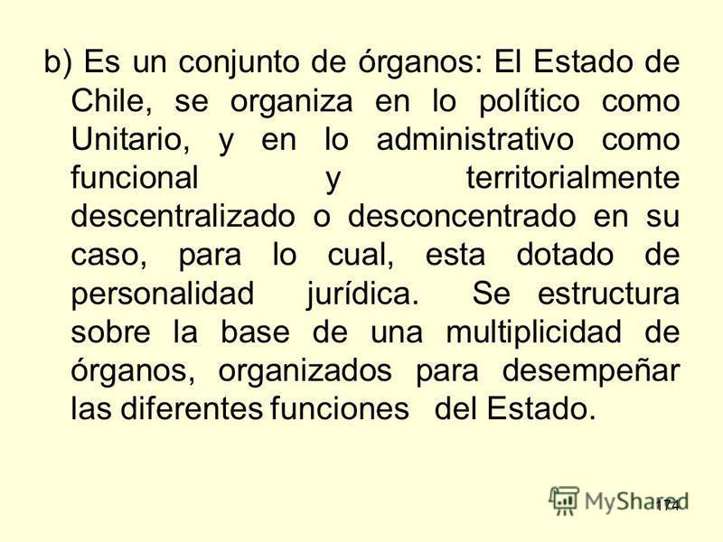 174 b) Es un conjunto de órganos: El Estado de Chile, se organiza en lo político como Unitario, y en lo administrativo como funcional y territorialmente descentralizado o desconcentrado en su caso, para lo cual, esta dotado de personalidad jurídica.