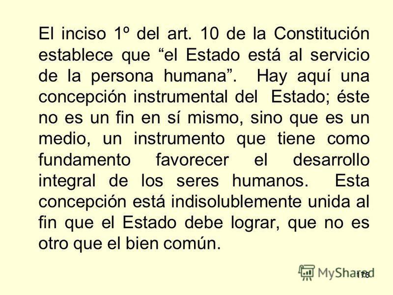 176 El inciso 1º del art. 10 de la Constitución establece que el Estado está al servicio de la persona humana. Hay aquí una concepción instrumental del Estado; éste no es un fin en sí mismo, sino que es un medio, un instrumento que tiene como fundame