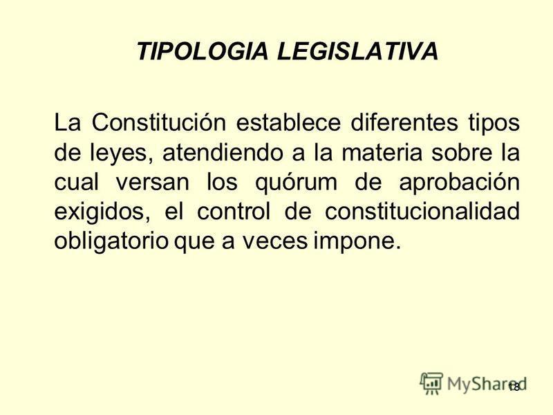 18 TIPOLOGIA LEGISLATIVA La Constitución establece diferentes tipos de leyes, atendiendo a la materia sobre la cual versan los quórum de aprobación exigidos, el control de constitucionalidad obligatorio que a veces impone.