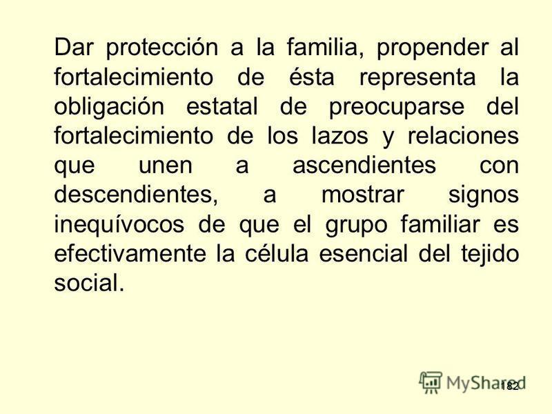 182 Dar protección a la familia, propender al fortalecimiento de ésta representa la obligación estatal de preocuparse del fortalecimiento de los lazos y relaciones que unen a ascendientes con descendientes, a mostrar signos inequívocos de que el grup