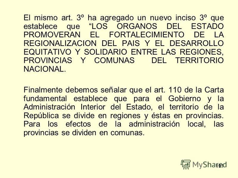 191 El mismo art. 3º ha agregado un nuevo inciso 3º que establece que LOS ORGANOS DEL ESTADO PROMOVERAN EL FORTALECIMIENTO DE LA REGIONALIZACION DEL PAIS Y EL DESARROLLO EQUITATIVO Y SOLIDARIO ENTRE LAS REGIONES, PROVINCIAS Y COMUNAS DEL TERRITORIO N