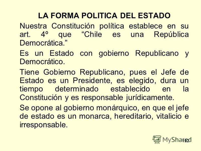 192 LA FORMA POLITICA DEL ESTADO Nuestra Constitución política establece en su art. 4º que Chile es una República Democrática. Es un Estado con gobierno Republicano y Democrático. Tiene Gobierno Republicano, pues el Jefe de Estado es un Presidente, e