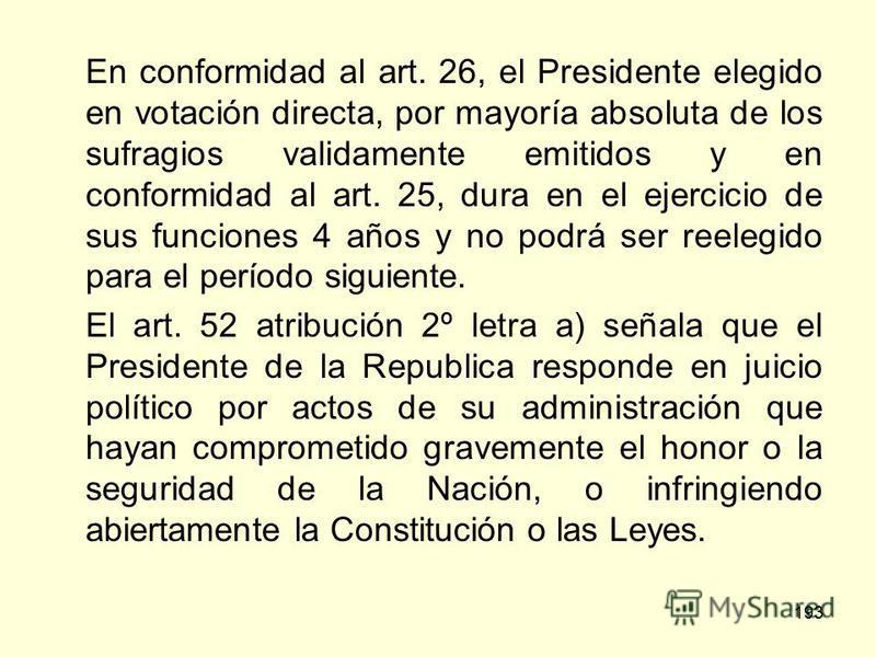 193 En conformidad al art. 26, el Presidente elegido en votación directa, por mayoría absoluta de los sufragios validamente emitidos y en conformidad al art. 25, dura en el ejercicio de sus funciones 4 años y no podrá ser reelegido para el período si