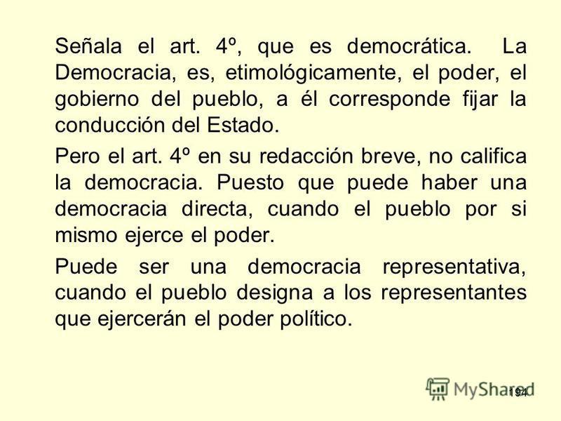 194 Señala el art. 4º, que es democrática. La Democracia, es, etimológicamente, el poder, el gobierno del pueblo, a él corresponde fijar la conducción del Estado. Pero el art. 4º en su redacción breve, no califica la democracia. Puesto que puede habe