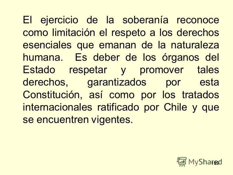 199 El ejercicio de la soberanía reconoce como limitación el respeto a los derechos esenciales que emanan de la naturaleza humana. Es deber de los órganos del Estado respetar y promover tales derechos, garantizados por esta Constitución, así como por