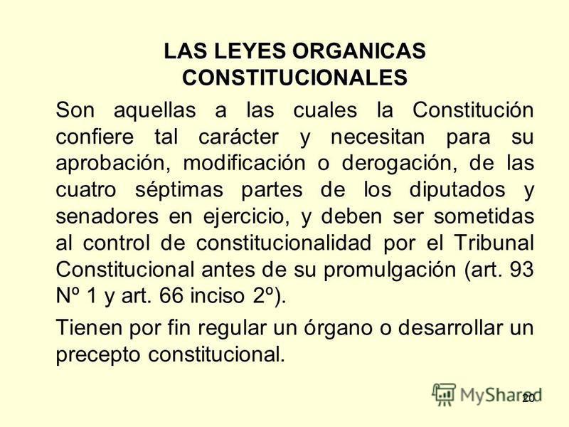 20 LAS LEYES ORGANICAS CONSTITUCIONALES Son aquellas a las cuales la Constitución confiere tal carácter y necesitan para su aprobación, modificación o derogación, de las cuatro séptimas partes de los diputados y senadores en ejercicio, y deben ser so