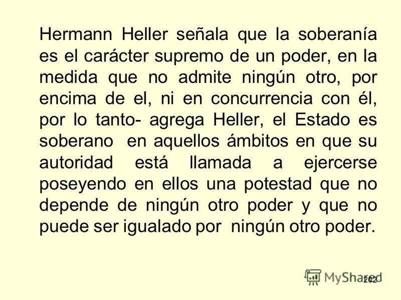 202 Hermann Heller señala que la soberanía es el carácter supremo de un poder, en la medida que no admite ningún otro, por encima de el, ni en concurrencia con él, por lo tanto- agrega Heller, el Estado es soberano en aquellos ámbitos en que su autor