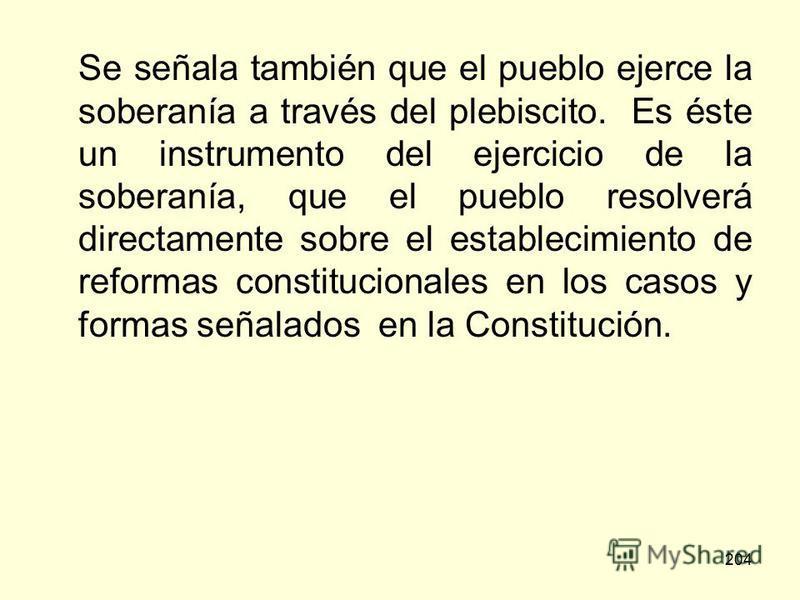 204 Se señala también que el pueblo ejerce la soberanía a través del plebiscito. Es éste un instrumento del ejercicio de la soberanía, que el pueblo resolverá directamente sobre el establecimiento de reformas constitucionales en los casos y formas se