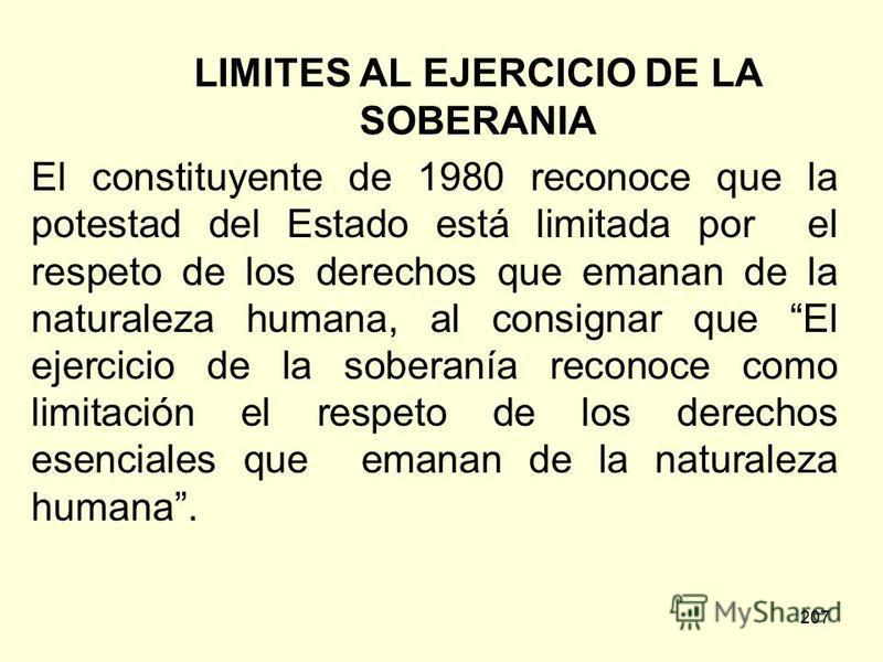 207 LIMITES AL EJERCICIO DE LA SOBERANIA El constituyente de 1980 reconoce que la potestad del Estado está limitada por el respeto de los derechos que emanan de la naturaleza humana, al consignar que El ejercicio de la soberanía reconoce como limitac