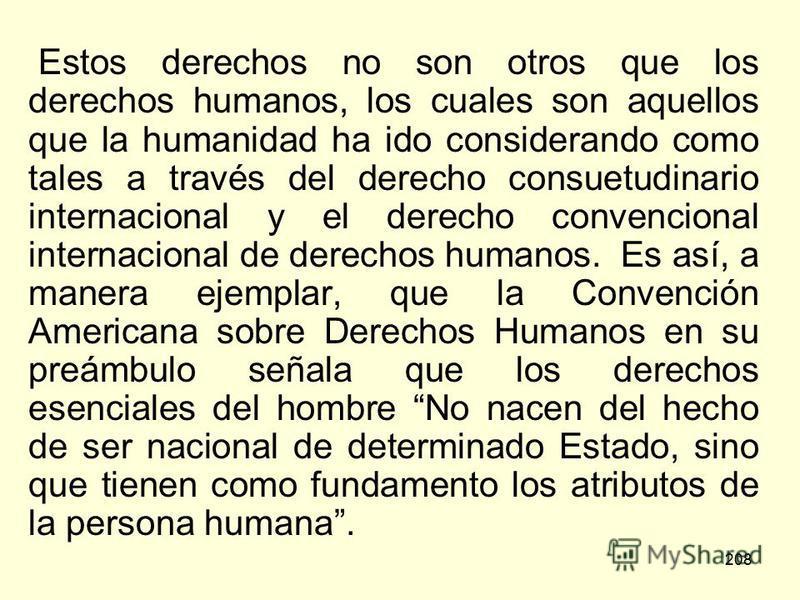 208 Estos derechos no son otros que los derechos humanos, los cuales son aquellos que la humanidad ha ido considerando como tales a través del derecho consuetudinario internacional y el derecho convencional internacional de derechos humanos. Es así,