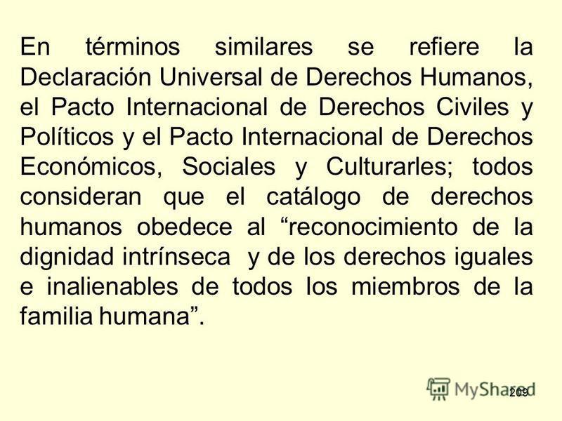 209 En términos similares se refiere la Declaración Universal de Derechos Humanos, el Pacto Internacional de Derechos Civiles y Políticos y el Pacto Internacional de Derechos Económicos, Sociales y Culturarles; todos consideran que el catálogo de der