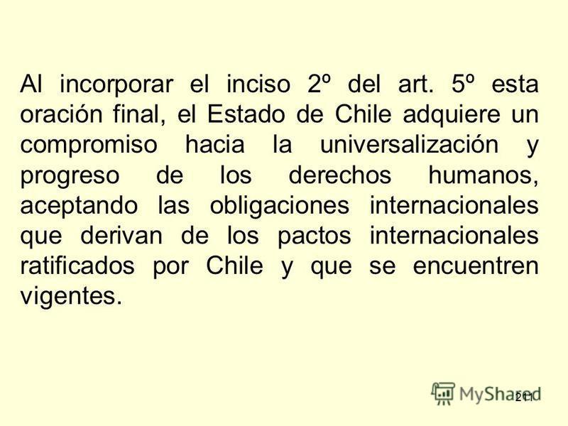 211 Al incorporar el inciso 2º del art. 5º esta oración final, el Estado de Chile adquiere un compromiso hacia la universalización y progreso de los derechos humanos, aceptando las obligaciones internacionales que derivan de los pactos internacionale
