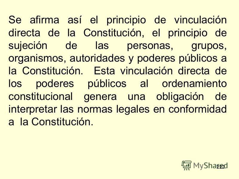 222 Se afirma así el principio de vinculación directa de la Constitución, el principio de sujeción de las personas, grupos, organismos, autoridades y poderes públicos a la Constitución. Esta vinculación directa de los poderes públicos al ordenamiento