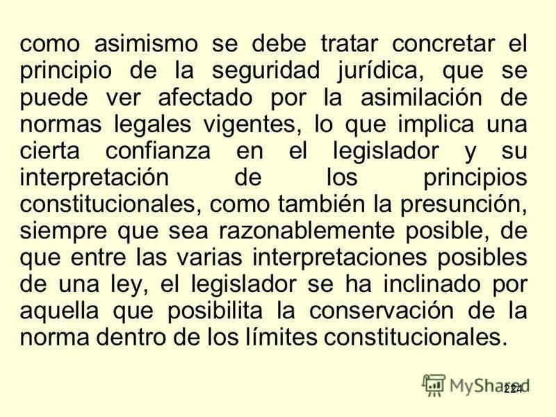 224 como asimismo se debe tratar concretar el principio de la seguridad jurídica, que se puede ver afectado por la asimilación de normas legales vigentes, lo que implica una cierta confianza en el legislador y su interpretación de los principios cons
