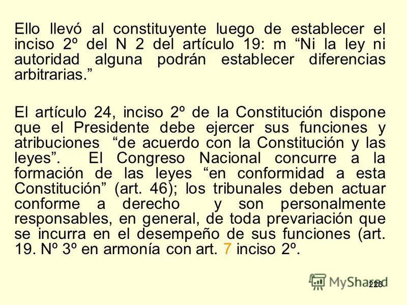 226 Ello llevó al constituyente luego de establecer el inciso 2º del N 2 del artículo 19: m Ni la ley ni autoridad alguna podrán establecer diferencias arbitrarias. El artículo 24, inciso 2º de la Constitución dispone que el Presidente debe ejercer s