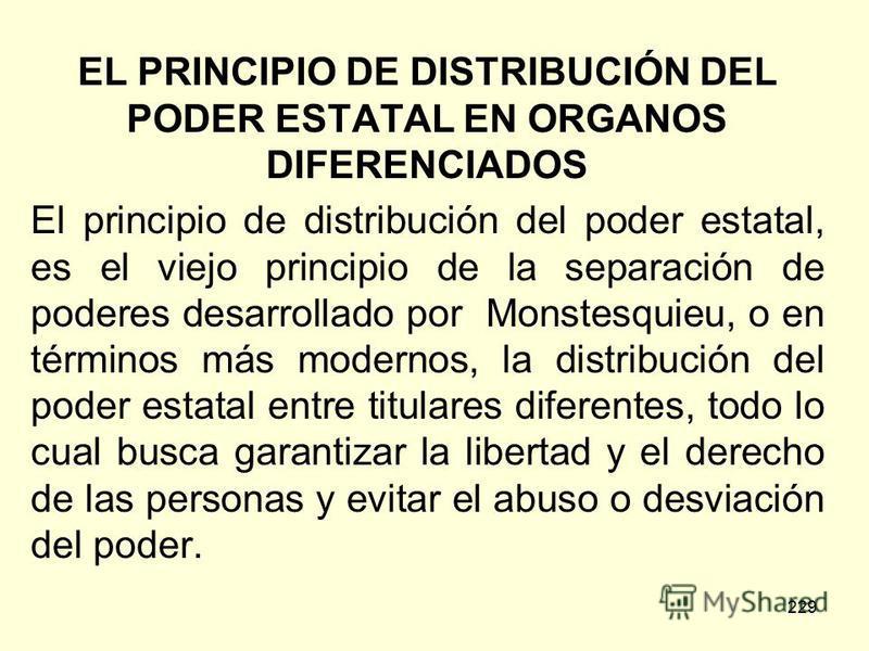 229 EL PRINCIPIO DE DISTRIBUCIÓN DEL PODER ESTATAL EN ORGANOS DIFERENCIADOS El principio de distribución del poder estatal, es el viejo principio de la separación de poderes desarrollado por Monstesquieu, o en términos más modernos, la distribución d